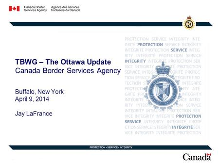 TBWG – The Ottawa Update Canada Border Services Agency Buffalo, New York April 9, 2014 Jay LaFrance.
