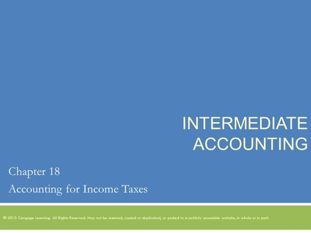 INTERMEDIATE ACCOUNTING Chapter 18 Accounting for Income Taxes © 2013 Cengage Learning. All Rights Reserved. May not be scanned, copied or duplicated,