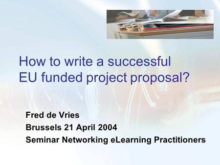 How to write a successful EU funded project proposal? Fred de Vries Brussels 21 April 2004 Seminar Networking eLearning Practitioners.