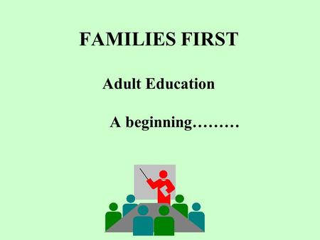 FAMILIES FIRST Adult Education A beginning………. Welcome to Adult Education!