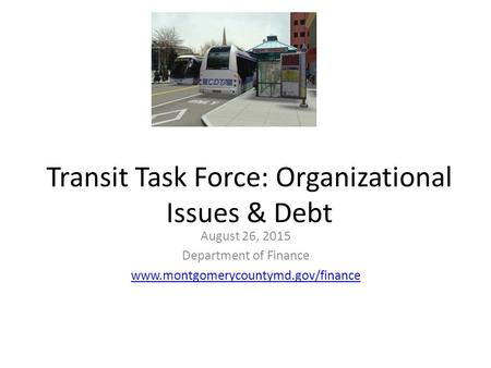 Transit Task Force: Organizational Issues & Debt August 26, 2015 Department of Finance www.montgomerycountymd.gov/finance.