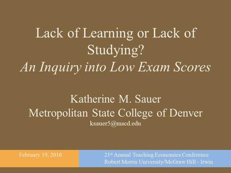 Lack of Learning or Lack of Studying? An Inquiry into Low Exam Scores Katherine M. Sauer Metropolitan State College of Denver February.