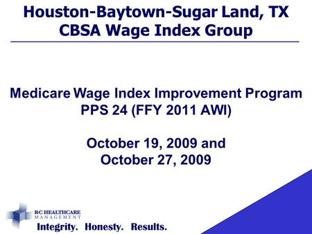 Houston-Baytown-Sugar Land, TX CBSA Wage Index Group Medicare Wage Index Improvement Program PPS 24 (FFY 2011 AWI) October 19, 2009 and October 27, 2009.