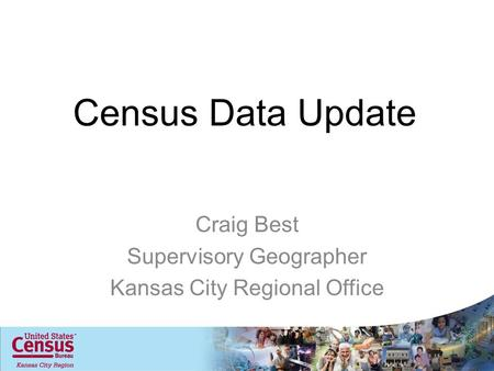 Census Data Update Craig Best Supervisory Geographer Kansas City Regional Office 1.