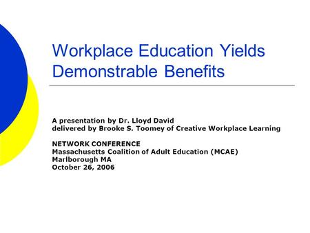 Workplace Education Yields Demonstrable Benefits A presentation by Dr. Lloyd David delivered by Brooke S. Toomey of Creative Workplace Learning NETWORK.