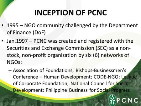 INCEPTION OF PCNC 1995 – NGO community challenged by the Department of Finance (DoF) Jan.1997 – PCNC was created and registered with the Securities and.