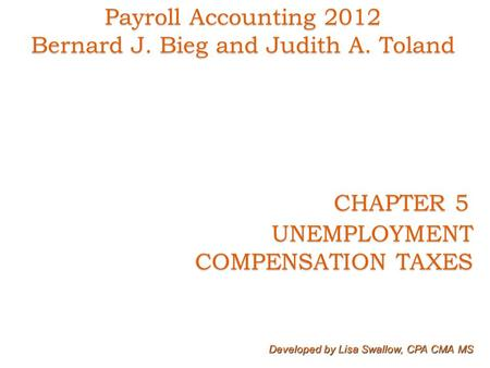 CHAPTER 5 CHAPTER 5 UNEMPLOYMENT COMPENSATION TAXES COMPENSATION TAXES Developed by Lisa Swallow, CPA CMA MS Payroll Accounting 2012 Bernard J. Bieg and.