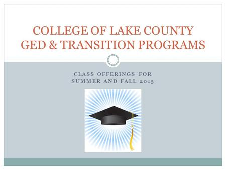CLASS OFFERINGS FOR SUMMER AND FALL 2013 COLLEGE OF LAKE COUNTY GED & TRANSITION PROGRAMS.