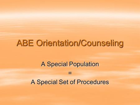 ABE Orientation/Counseling A Special Population = A Special Set of Procedures.