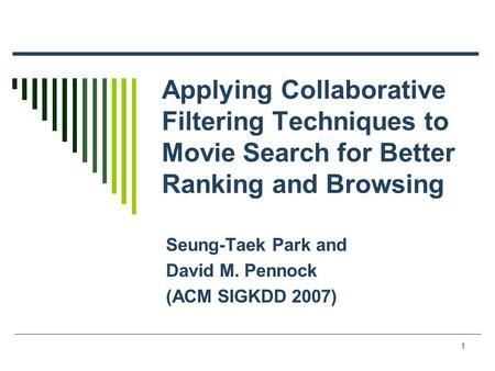 1 Applying Collaborative Filtering Techniques to Movie Search for Better Ranking and Browsing Seung-Taek Park and David M. Pennock (ACM SIGKDD 2007)