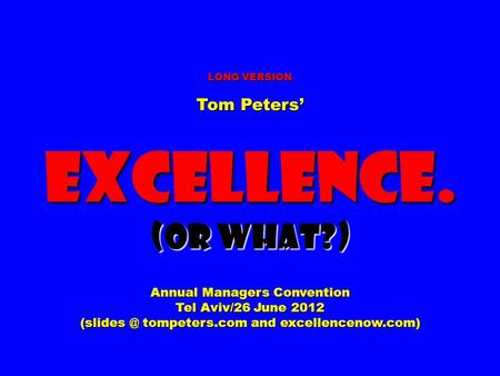 LONG VERSION Tom Peters' Excellence. (Or What?) Annual Managers Convention Tel Aviv/26 June 2012 tompeters.com and excellencenow.com)