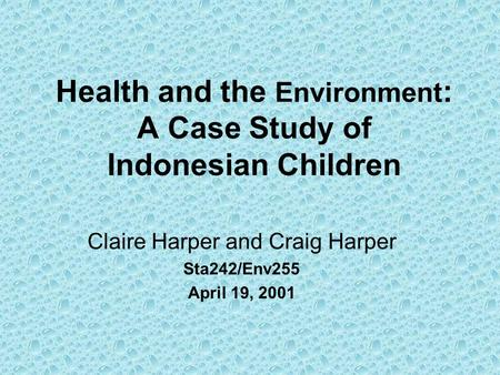 Health <strong>and</strong> the Environment : A Case Study of Indonesian Children Claire Harper <strong>and</strong> Craig Harper Sta242/Env255 April 19, 2001.