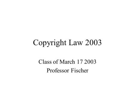 Copyright Law 2003 Class of March 17 2003 Professor Fischer.
