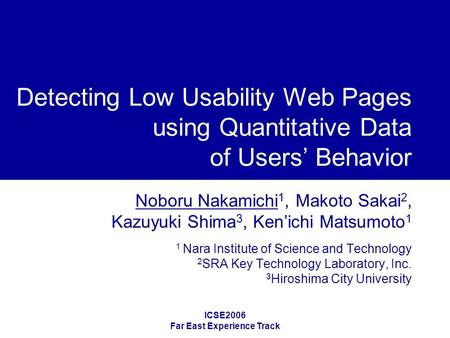 ICSE2006 Far East Experience Track Detecting Low Usability Web Pages using Quantitative Data of Users' Behavior Noboru Nakamichi 1, Makoto Sakai 2, Kazuyuki.