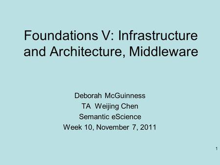 1 Foundations V: Infrastructure and Architecture, Middleware Deborah McGuinness TA Weijing Chen Semantic eScience Week 10, November 7, 2011.