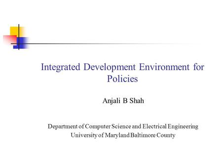 Integrated Development Environment for Policies Anjali B Shah Department of Computer Science and Electrical Engineering University of Maryland Baltimore.