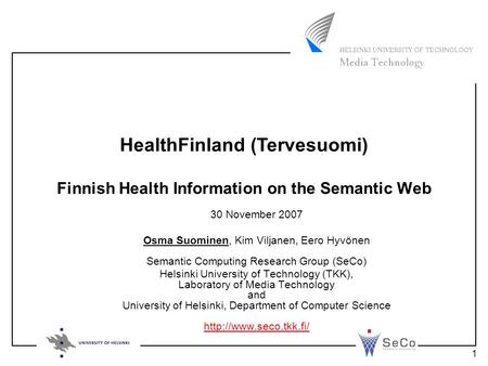 1 Finnish Health Information on the Semantic Web 30 November 2007 Osma Suominen, Kim Viljanen, Eero Hyvönen Semantic Computing Research Group (SeCo) Helsinki.