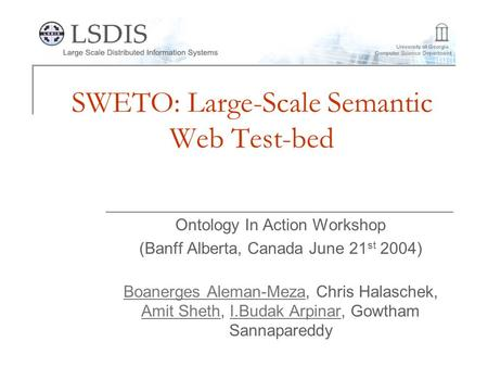 SWETO: Large-Scale Semantic Web Test-bed Ontology In Action Workshop (Banff Alberta, Canada June 21 st 2004) Boanerges Aleman-MezaBoanerges Aleman-Meza,