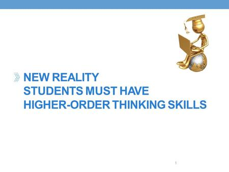 NEW REALITY STUDENTS MUST HAVE HIGHER-ORDER THINKING SKILLS 1.