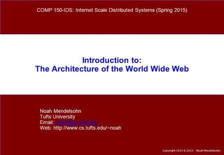 Copyright 2012 & 2015 – Noah Mendelsohn Introduction to: The Architecture of the World Wide Web Noah Mendelsohn Tufts University