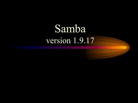 Samba version 1.9.17. What is the Samba? Samba is a suite of programs which work together to allow clients to access to a server's filespace and printers.