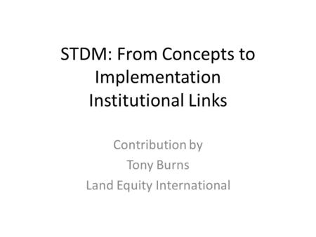 STDM: From Concepts to Implementation Institutional Links Contribution by Tony Burns Land Equity International.