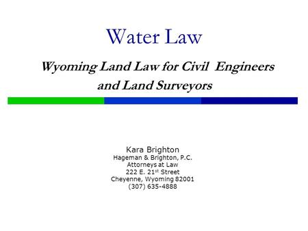 Water Law Wyoming Land Law for Civil Engineers and Land Surveyors Kara Brighton Hageman & Brighton, P.C. Attorneys at Law 222 E. 21 st Street Cheyenne,