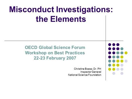 Misconduct Investigations: the Elements Christine Boesz, Dr. PH Inspector General National Science Foundation OECD Global Science Forum Workshop on Best.