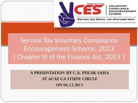A PRESENTATION BY C.A. PULAK SAHA AT ACAE CA STUDY CIRCLE ON 04.12.2013 Service Tax Voluntary Compliance Encouragement Scheme, 2013 [ Chapter VI of the.
