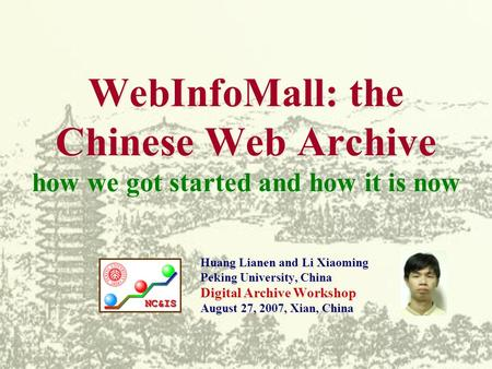 WebInfoMall: the Chinese Web Archive how we got started and how it is now Huang Lianen and Li Xiaoming Peking University, China Digital Archive Workshop.
