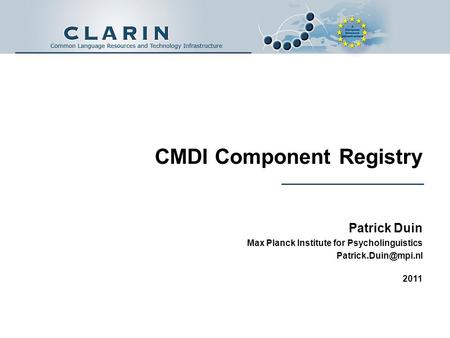 CMDI Component Registry Patrick Duin Max Planck Institute for Psycholinguistics 2011.