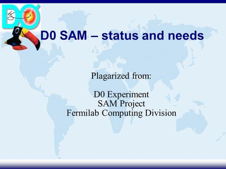 D0 SAM – status and needs Plagarized from: D0 Experiment SAM Project Fermilab Computing Division.