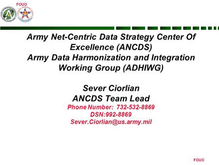 FOUO Army Net-Centric Data Strategy Center Of Excellence (ANCDS) Army Data Harmonization and Integration Working Group (ADHIWG) Sever Ciorlian ANCDS Team.