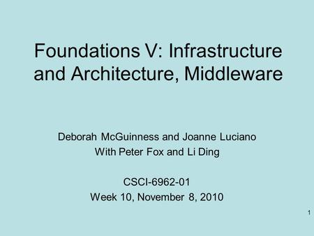 1 Foundations V: Infrastructure and Architecture, Middleware Deborah McGuinness and Joanne Luciano With Peter Fox and Li Ding CSCI-6962-01 Week 10, November.