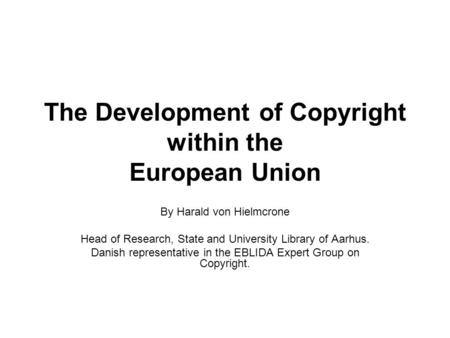 The Development of Copyright within the European Union By Harald von Hielmcrone Head of Research, State and University Library of Aarhus. Danish representative.