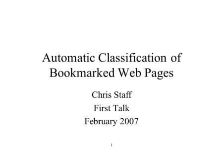 1 Automatic Classification of Bookmarked Web Pages Chris Staff First Talk February 2007.