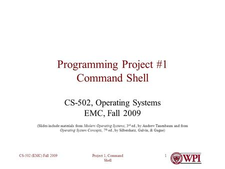 Project 1, Command Shell CS-502 (EMC) Fall 20091 Programming Project #1 Command Shell CS-502, Operating Systems EMC, Fall 2009 (Slides include materials.