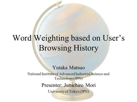 Word Weighting based on User's Browsing History Yutaka Matsuo National Institute of Advanced Industrial Science and Technology (JPN) Presenter: Junichiro.