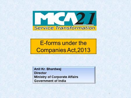 1 Anil Kr. Bhardwaj Director Ministry of Corporate Affairs Government of India E-forms under the Companies Act,2013.