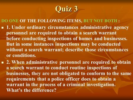 Quiz 3 DO ONE OF THE FOLLOWING ITEMS, BUT NOT BOTH : 1. Under ordinary circumstances administrative agency personnel are required to obtain a search warrant.