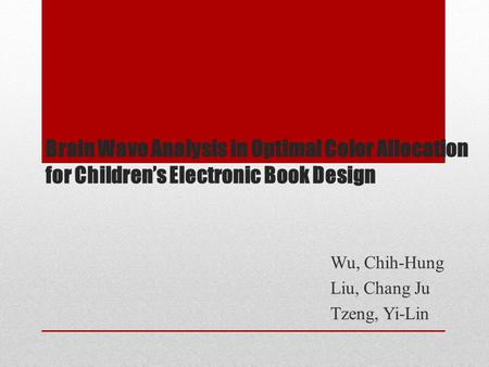 Brain Wave Analysis in Optimal Color Allocation for Children's Electronic Book Design Wu, Chih-Hung Liu, Chang Ju Tzeng, Yi-Lin.