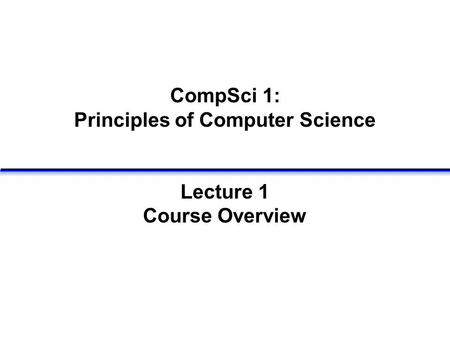 CompSci 1: Principles of Computer Science Lecture 1 Course Overview.