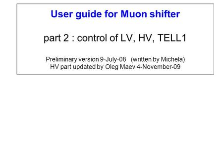 User guide for Muon shifter part 2 : control of LV, HV, TELL1 Preliminary version 9-July-08 (written by Michela) HV part updated by Oleg Maev 4-November-09.
