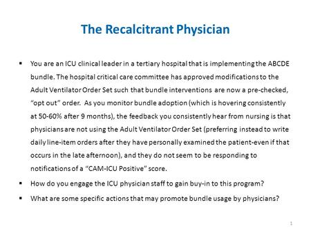 The Recalcitrant Physician  You are an ICU clinical leader in a tertiary hospital that is implementing the ABCDE bundle. The hospital critical care committee.