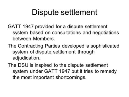 Dispute settlement GATT 1947 provided for a dispute settlement system based on consultations and negotiations between Members. The Contracting Parties.