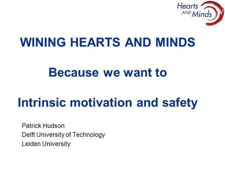 WINING HEARTS AND MINDS Because we want to Intrinsic motivation and safety Patrick Hudson Delft University of Technology Leiden University.