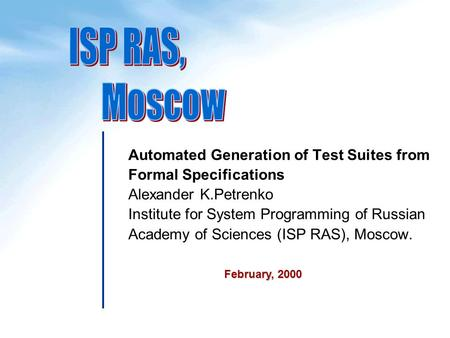 Automated Generation of Test Suites from Formal Specifications Alexander K.Petrenko Institute for System Programming of Russian Academy of Sciences (ISP.