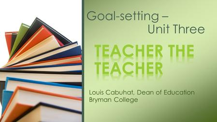 Louis Cabuhat, Dean of Education Bryman College Goal-setting – Unit Three.
