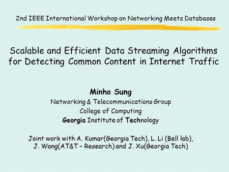 Scalable and Efficient Data Streaming Algorithms for Detecting Common Content in Internet Traffic Minho Sung Networking & Telecommunications Group College.