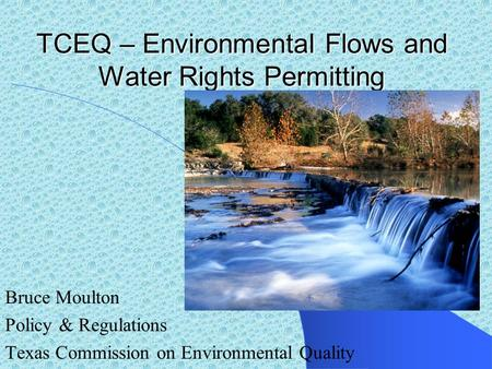 TCEQ – Environmental Flows and Water Rights Permitting Bruce Moulton Policy & Regulations Texas Commission on Environmental Quality.